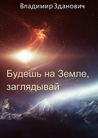 Владимир Вячеславович Зданович -Будешь на Земле, заглядывай. Сборник рассказов