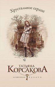 Татьяна Корсакова - Хрустальное сердце