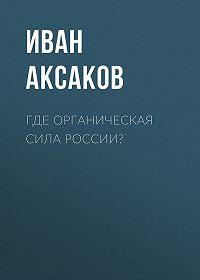 Иван Аксаков -Где органическая сила России?