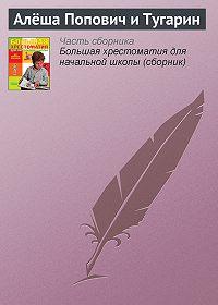 Эпосы, легенды и сказания -Алёша Попович и Тугарин