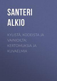 Santeri Alkio -Kylistä, kodeista ja vainioilta: Kertomuksia ja kuvaelmia
