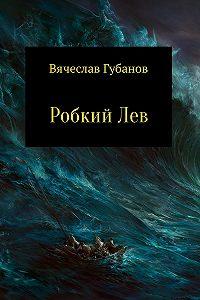 Вячеслав Губанов -Робкий Лев
