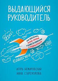 Игорь Немировский, Инна Старожукова - Выдающийся руководитель. Как обеспечить бизнес-прорыв и вывести компанию в лидеры отрасли