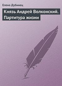 Елена Дубинец -Князь Андрей Волконский. Партитура жизни