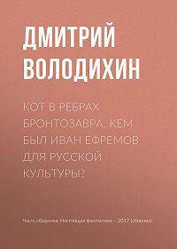 Дмитрий Володихин -Кот в ребрах бронтозавра. Кем был Иван Ефремов для русской культуры?