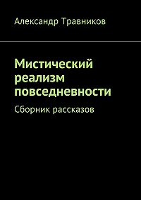 Александр Травников - Мистический реализм повседневности. Сборник рассказов