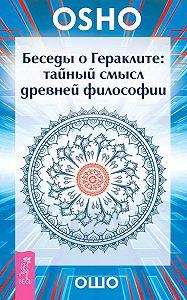 Бхагаван Раджниш (Ошо) -Беседы о Гераклите. Тайный смысл древней философии