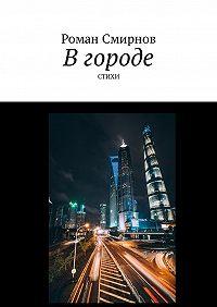 Роман Смирнов -В городе. Стихи