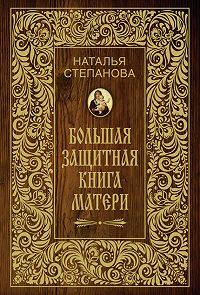 Наталья Ивановна Степанова -Большая защитная книга матери
