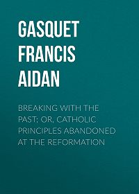 Francis Gasquet -Breaking with the Past; Or, Catholic Principles Abandoned at the Reformation
