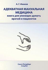 Андрей Иванов - Адекватная мануальная медицина. Книга для умеющих думать врачей и пациентов