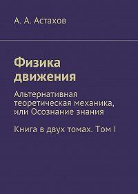 А. Астахов -Физика движения. Альтернативная теоретическая механика, или Осознание знания. Книга вдвух томах. ТомI