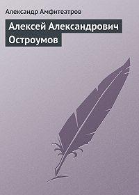 Александр Амфитеатров -Алексей Александрович Остроумов