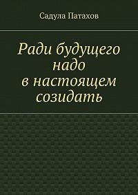 Садула Патахов -Ради будущего надо внастоящем созидать