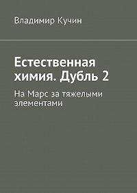 Владимир Кучин -Естественная химия. Дубль2. На Марс за тяжелыми элементами