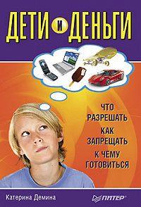 Катерина Александровна Демина -Дети и деньги. Что разрешать, как запрещать, к чему готовиться
