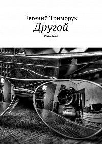 Евгений Триморук -Другой. Рассказ