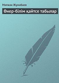 Мағжан Жұмабаев -Өнер-білім қайтсе табылар