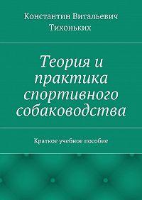 Константин Тихоньких -Теория и практика спортивного собаководства. Краткое учебное пособие
