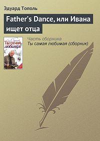 Эдуард Тополь -Father's Dance, или Ивана ищет отца