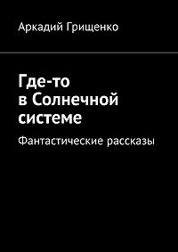 Аркадий Грищенко -Где-то вСолнечной системе. Фантастические рассказы