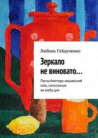 Любовь Гайдученко - Зеркало невиновато… Посты блоггера социальной сети, написанные назлобудня