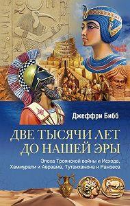 Джеффри Бибб -Две тысячи лет до нашей эры. Эпоха Троянской войны и Исхода, Хаммурапи и Авраама, Тутанхамона и Рамзеса