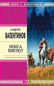 Андрей Валентинов -Небеса ликуют