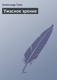 Александр Грин - Ужасное зрение