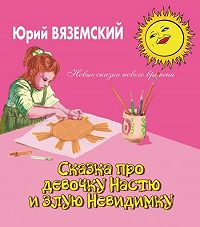 Юрий Вяземский - Сказка про девочку Настю и злую Невидимку