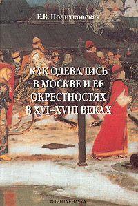 Елена Политковская - Как одевались в Москве и ее окрестностях в XVI–XVIII веках