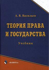 Анатолий Васильевич Васильев -Теория права и государства. Учебник