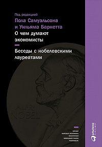 Коллектив авторов -О чем думают экономисты: Беседы с нобелевскими лауреатами
