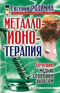 Евгений Михайлович Родимин -Металлоионотерапия. Лечение медью, серебром, золотом