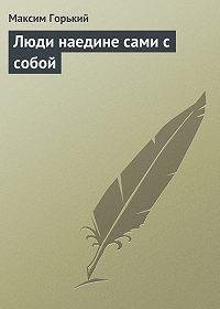 Максим Горький -Люди наедине сами с собой