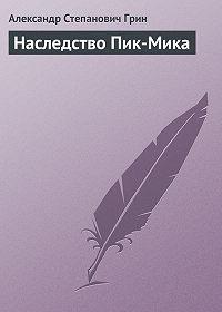 Александр Грин -Наследство Пик-Мика
