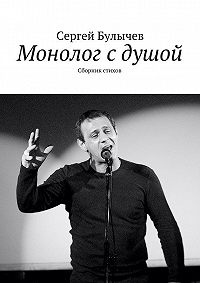 Сергей Булычев -Монолог сдушой. Сборник стихов