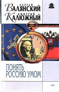Дмитрий Калюжный, Сергей Валянский - Понять Россию умом