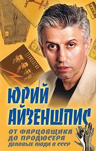 Юрий Айзеншпис - От фарцовщика до продюсера. Деловые люди в СССР