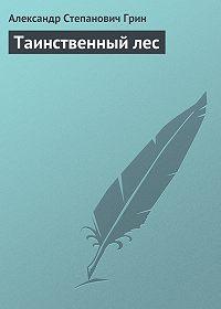 Александр Грин -Таинственный лес
