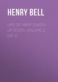 Henry Bell -Life of Mary Queen of Scots, Volume 2 (of 2)