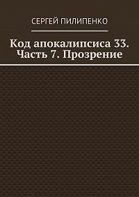 Сергей Пилипенко -Код апокалипсиса 33. Часть 7. Прозрение