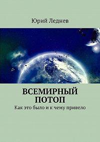 Юрий Иванович Леднев -Всемирный потоп. Как это было и к чему привело