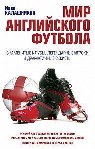 Иван Калашников - Мир английского футбола. Знаменитые клубы, легендарные игроки и драматичные сюжеты