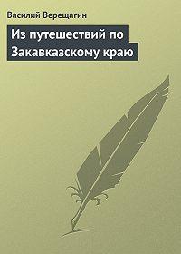 Василий Верещагин -Из путешествий по Закавказскому краю