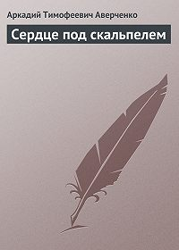 Аркадий Аверченко -Сердце под скальпелем