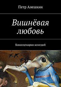 Петр Алешкин -Вишнёвая любовь. Киносценарии комедий