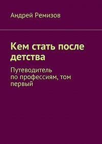 Андрей Ремизов - Кем стать после детства. Путеводитель попрофессиям, том первый
