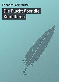 Friedrich Gerstacker -Die Flucht über die Kordilleren