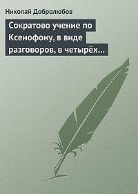 Николай Добролюбов -Сократово учение по Ксенофону, в виде разговоров, в четырёх книгах